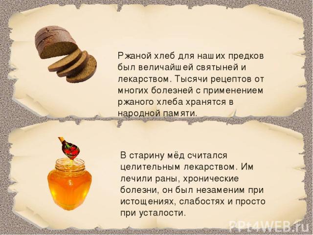 Ржаной хлеб для наших предков был величайшей святыней и лекарством. Тысячи рецептов от многих болезней с применением ржаного хлеба хранятся в народной памяти. В старину мёд считался целительным лекарством. Им лечили раны, хронические болезни, он был…