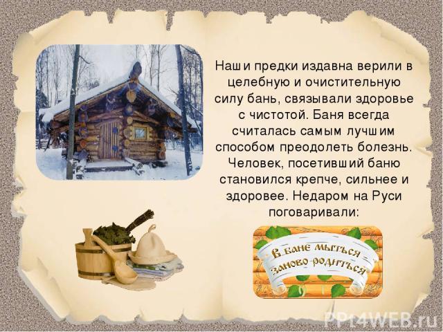 Наши предки издавна верили в целебную и очистительную силу бань, связывали здоровье с чистотой. Баня всегда считалась самым лучшим способом преодолеть болезнь. Человек, посетивший баню становился крепче, сильнее и здоровее. Недаром на Руси поговаривали: