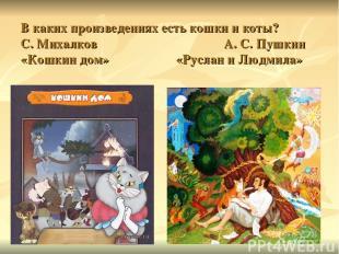 В каких произведениях есть кошки и коты? С. Михалков А. С. Пушкин «Кошкин дом» «