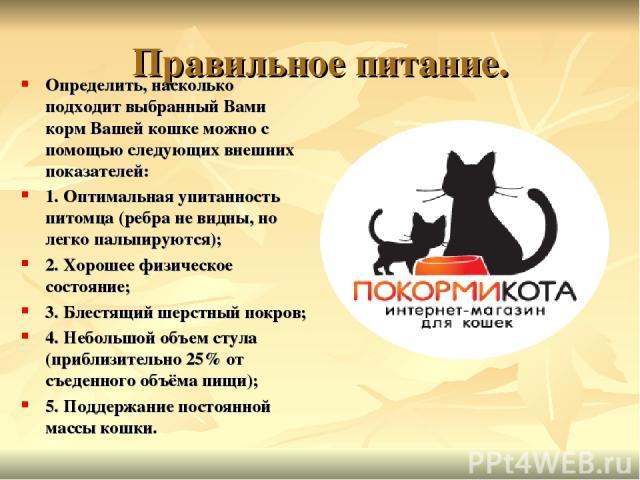Правильное питание. Определить, насколько подходит выбранный Вами корм Вашей кошке можно с помощью следующих внешних показателей: 1. Оптимальная упитанность питомца (ребра не видны, но легко пальпируются); 2. Хорошее физическое состояние; 3. Блестящ…