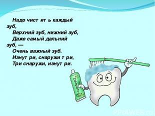 Надо чистить каждый зуб, Верхний зуб, нижний зуб, Даже самый дальний зуб