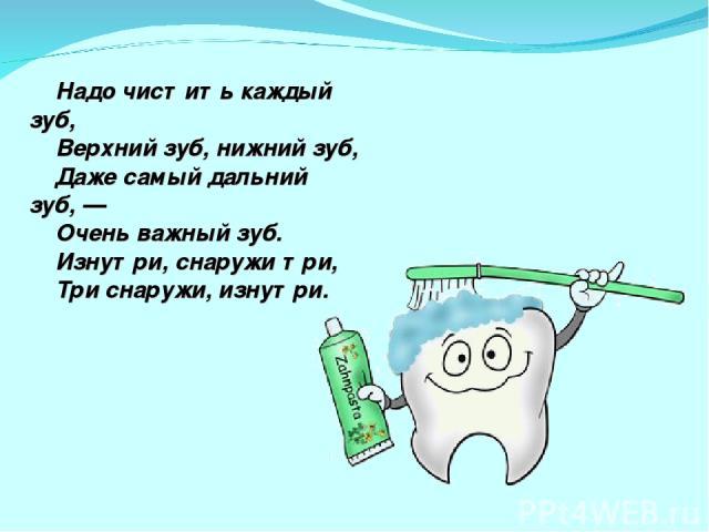 Надо чистить каждый зуб, Верхний зуб, нижний зуб, Даже самый дальний зуб,— Очень важный зуб. Изнутри, снаружи три, Три снаружи, изнутри.