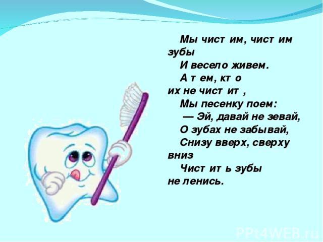 Мычистим, чистим зубы Ивесело живем. Атем, кто ихнечистит, Мыпесенку поем: — Эй, давай незевай, Озубах незабывай, Снизу вверх, сверху вниз Чистить зубы неленись.