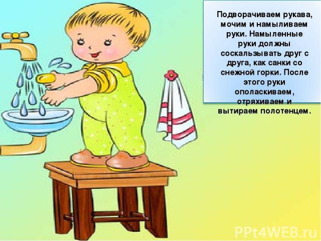 Подворачиваем рукава, мочим и намыливаем руки. Намыленные руки должны соскальзывать друг с друга, как санки со снежной горки. После этого руки ополаскиваем, отряхиваем и вытираем полотенцем.