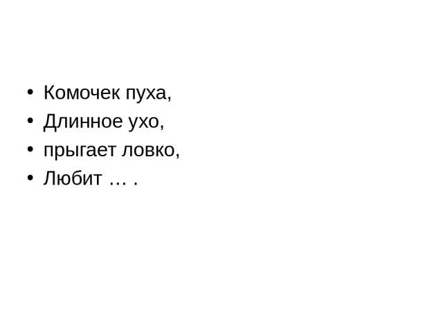 Комочек пуха, Длинное ухо, прыгает ловко, Любит … .