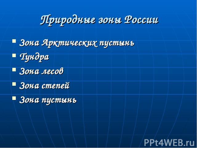 Природные зоны России Зона Арктических пустынь Тундра Зона лесов Зона степей Зона пустынь