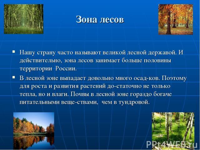 Зона лесов Нашу страну часто называют великой лесной державой. И действительно, зона лесов занимает больше половины территории России. В лесной зоне выпадает довольно много осад ков. Поэтому для роста и развития растений до статочно не только тепла,…