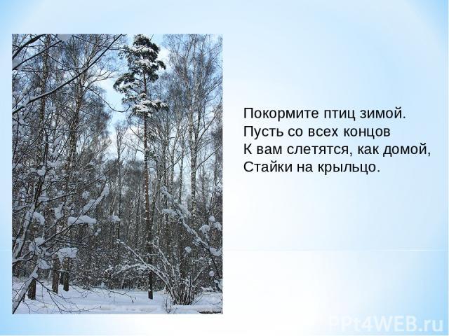 Покормите птиц зимой. Пусть со всех концов К вам слетятся, как домой, Стайки на крыльцо.