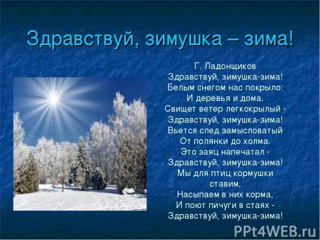 Здравствуй, зимушка – зима! Г. Ладонщиков Здравствуй, зимушка-зима! Белым снегом нас покрыло: И деревья и дома. Свищет ветер легкокрылый - Здравствуй, зимушка-зима! Вьется след замысловатый От полянки до холма. Это заяц напечатал - Здравствуй, зимуш…