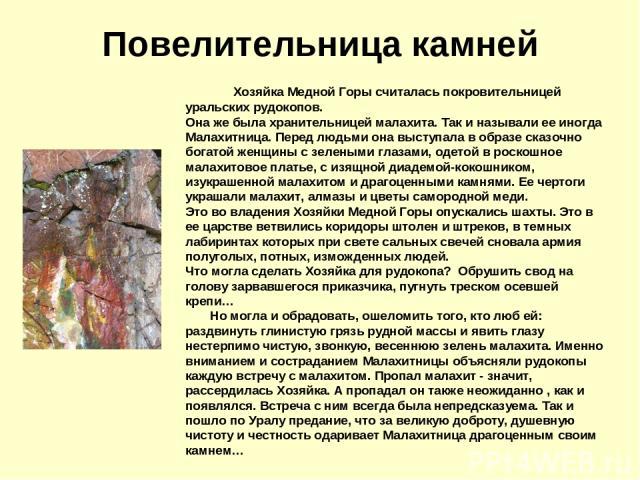 Повелительница камней Хозяйка Медной Горы считалась покровительницей уральских рудокопов. Она же была хранительницей малахита. Так и называли ее иногда Малахитница. Перед людьми она выступала в образе сказочно богатой женщины с зелеными …