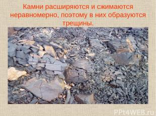 Камни расширяются и сжимаются неравномерно, поэтому в них образуются трещины.
