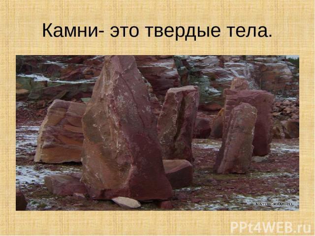 Камни- это твердые тела.