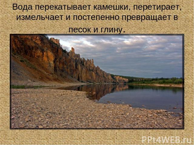Вода перекатывает камешки, перетирает, измельчает и постепенно превращает в песок и глину.