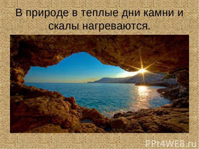 В природе в теплые дни камни и скалы нагреваются.