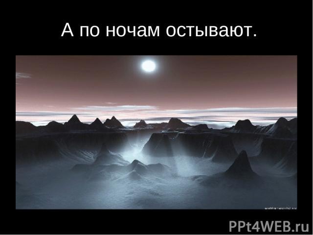 А по ночам остывают.
