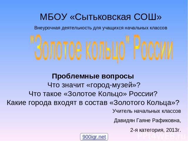 Проблемные вопросы Что значит «город-музей»? Что такое «Золотое Кольцо» России? Какие города входят в состав «Золотого Кольца»? МБОУ «Сытьковская СОШ» Внеурочная деятельность для учащихся начальных классов Учитель начальных классов Давидян Гаяне Раф…