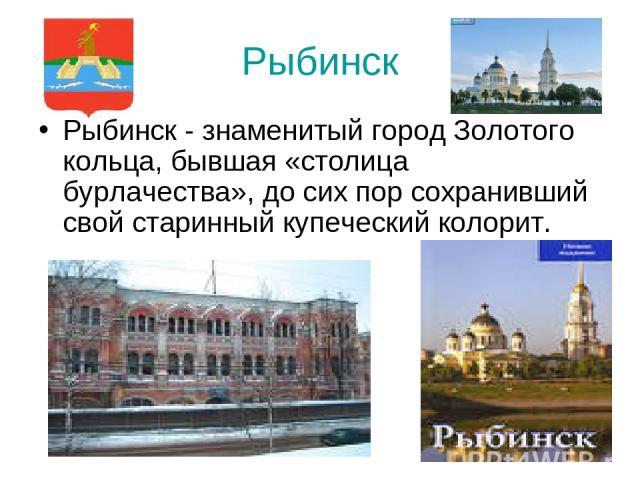 Рыбинск Рыбинск - знаменитый город Золотого кольца, бывшая «столица бурлачества», до сих пор сохранивший свой старинный купеческий колорит.