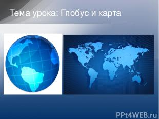 Тема урока: Глобус и карта