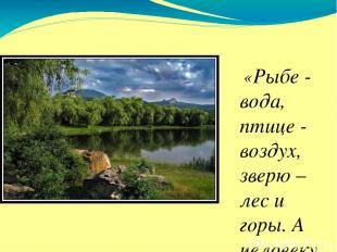 «Рыбе - вода, птице - воздух, зверю – лес и горы. А человеку нужна Родина.» М. П