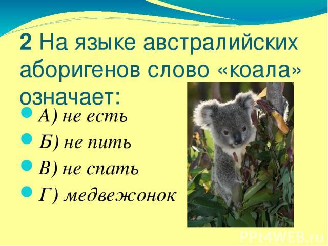 2 На языке австралийских аборигенов слово «коала» означает: А) не есть Б) не пить В) не спать Г) медвежонок