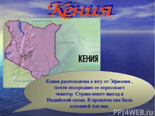 Кения расположена к югу от Эфиопии , почти посередине ее пересекает экватор. Стр
