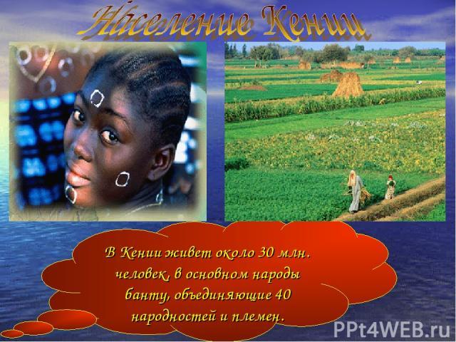 В Кении живет около 30 млн. человек, в основном народы банту, объединяющие 40 народностей и племен.