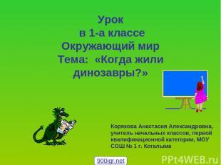 Урок в 1-а классе Окружающий мир Тема: «Когда жили динозавры?» Корякова Анастаси