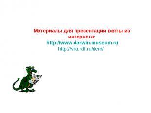 Материалы для презентации взяты из интернета: http://www.darwin.museum.ru http:/