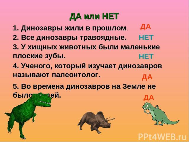 5. Во времена динозавров на Земле не было людей. 1. Динозавры жили в прошлом. 2. Все динозавры травоядные. 3. У хищных животных были маленькие плоские зубы. 4. Ученого, который изучает динозавров называют палеонтолог. ДА или НЕТ ДА НЕТ НЕТ ДА ДА