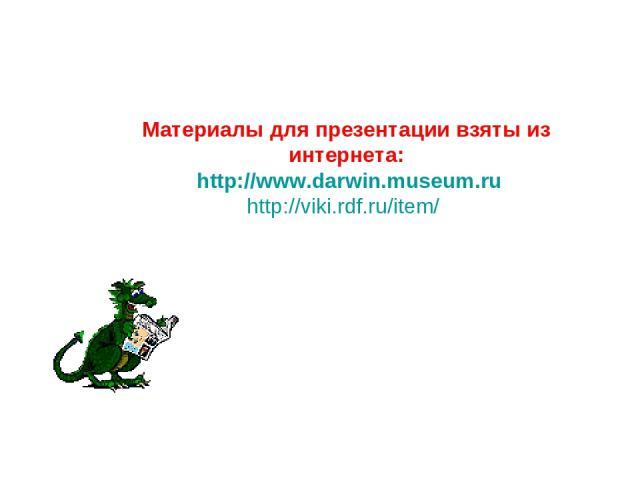 Материалы для презентации взяты из интернета: http://www.darwin.museum.ru http://viki.rdf.ru/item/
