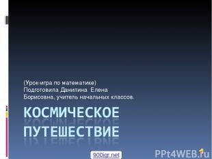 (Урок-игра по математике) Подготовила Данилина Елена Борисовна, учитель начальны