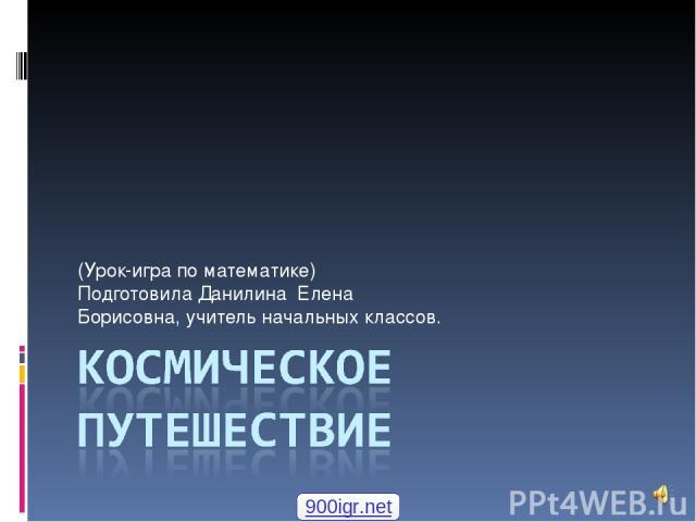 (Урок-игра по математике) Подготовила Данилина Елена Борисовна, учитель начальных классов. 900igr.net