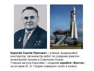 Королёв Сергей Павлович – учёный, выдающийся конструктор, организатор работ по с