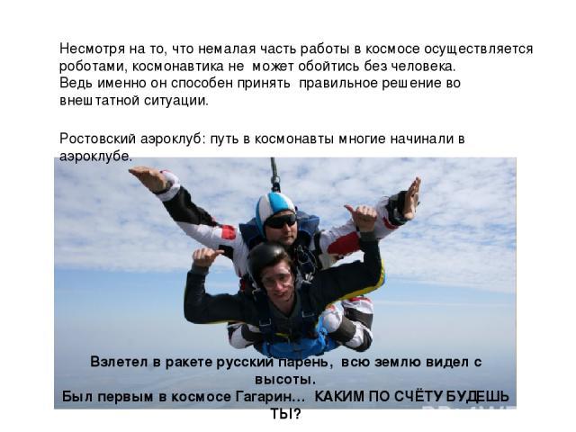 Взлетел в ракете русский парень, всю землю видел с высоты. Был первым в космосе Гагарин… КАКИМ ПО СЧЁТУ БУДЕШЬ ТЫ? Ростовский аэроклуб: путь в космонавты многие начинали в аэроклубе. Несмотря на то, что немалая часть работы в космосе осуществляется …
