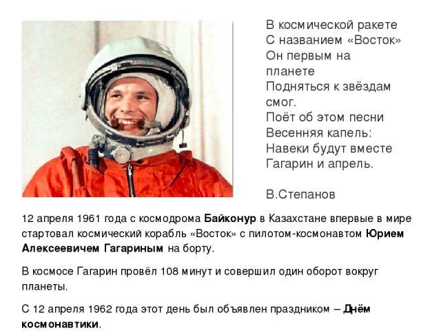 В космической ракете С названием «Восток» Он первым на планете Подняться к звёздам смог. Поёт об этом песни Весенняя капель: Навеки будут вместе Гагарин и апрель. В.Степанов 12 апреля 1961 года с космодрома Байконур в Казахстане впервые в мире старт…
