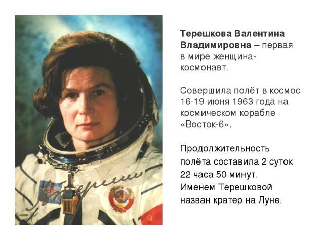 Терешкова Валентина Владимировна – первая в мире женщина-космонавт. Совершила полёт в космос 16-19 июня 1963 года на космическом корабле «Восток-6». Продолжительность полёта составила 2 суток 22 часа 50 минут. Именем Терешковой назван кратер на Луне.