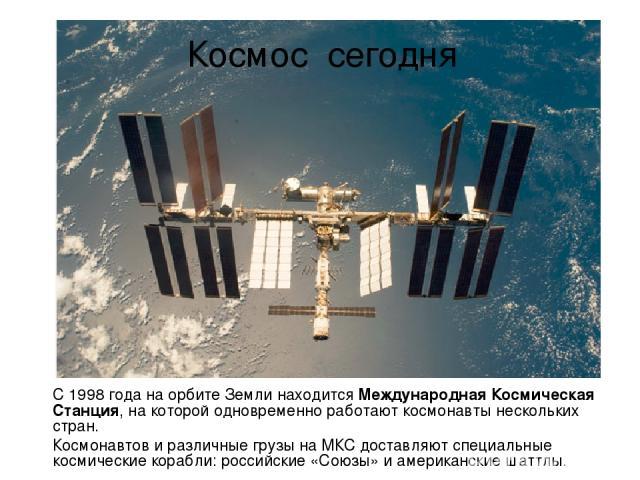 Космос сегодня С 1998 года на орбите Земли находится Международная Космическая Станция, на которой одновременно работают космонавты нескольких стран. Космонавтов и различные грузы на МКС доставляют специальные космические корабли: российские «Союзы»…