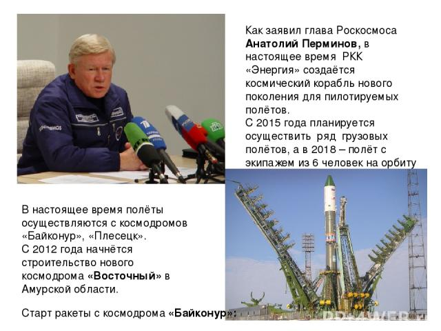 Как заявил глава Роскосмоса Анатолий Перминов, в настоящее время РКК «Энергия» создаётся космический корабль нового поколения для пилотируемых полётов. С 2015 года планируется осуществить ряд грузовых полётов, а в 2018 – полёт с экипажем из 6 челове…
