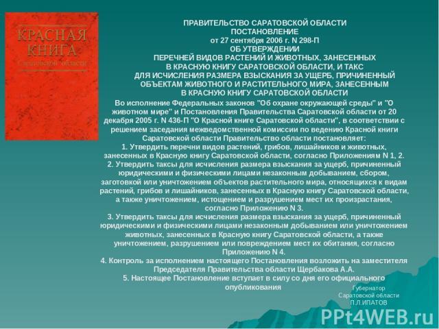 ПРАВИТЕЛЬСТВО САРАТОВСКОЙ ОБЛАСТИ ПОСТАНОВЛЕНИЕ от 27 сентября 2006 г. N 298-П ОБ УТВЕРЖДЕНИИ ПЕРЕЧНЕЙ ВИДОВ РАСТЕНИЙ И ЖИВОТНЫХ, ЗАНЕСЕННЫХ В КРАСНУЮ КНИГУ САРАТОВСКОЙ ОБЛАСТИ, И ТАКС ДЛЯ ИСЧИСЛЕНИЯ РАЗМЕРА ВЗЫСКАНИЯ ЗА УЩЕРБ, ПРИЧИНЕННЫЙ ОБЪЕКТАМ …
