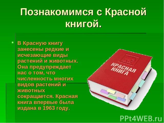 Познакомимся с Красной книгой. В Красную книгу занесены редкие и исчезающие виды растений и животных. Она предупреждает нас о том, что численность многих видов растений и животных сокращается. Красная книга впервые была издана в 1963 году.