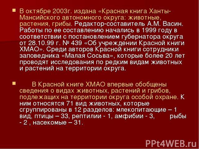 В октябре 2003г. издана «Красная книга Ханты-Мансийского автономного округа: животные, растения, грибы. Редактор-составитель А.М. Васин. Работы по ее составлению начались в 1999 году в соответствии с постановлением губернатора округа от 28.10.99 г. …