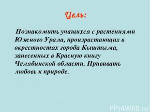 Цель: Познакомить учащихся с растениями Южного Урала, произрастающих в окрестнос