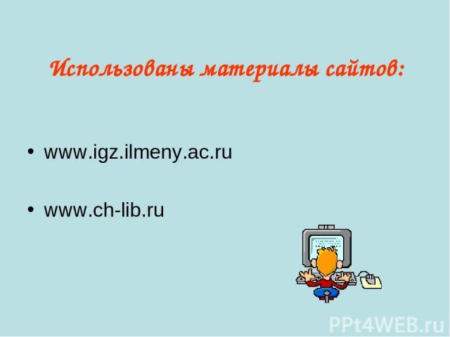 Использованы материалы сайтов: www.igz.ilmeny.ac.ru www.ch-lib.ru