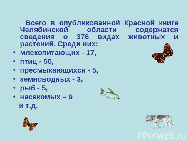 Всего в опубликованной Красной книге Челябинской области содержатся сведения о 376 видах животных и растений. Среди них: млекопитающих - 17, птиц - 50, пресмыкающихся - 5, земноводных - 3, рыб - 5, насекомых – 9 и т.д.