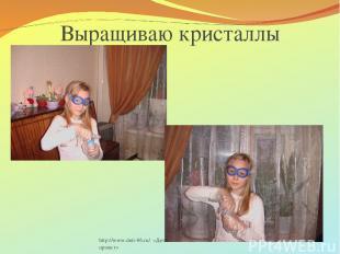 http://www.deti-66.ru/ «Детский исследовательский проект» Выращиваю кристаллы ht