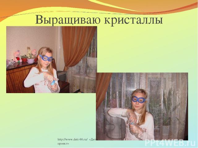http://www.deti-66.ru/ «Детский исследовательский проект» Выращиваю кристаллы http://www.deti-66.ru/ «Детский исследовательский проект»