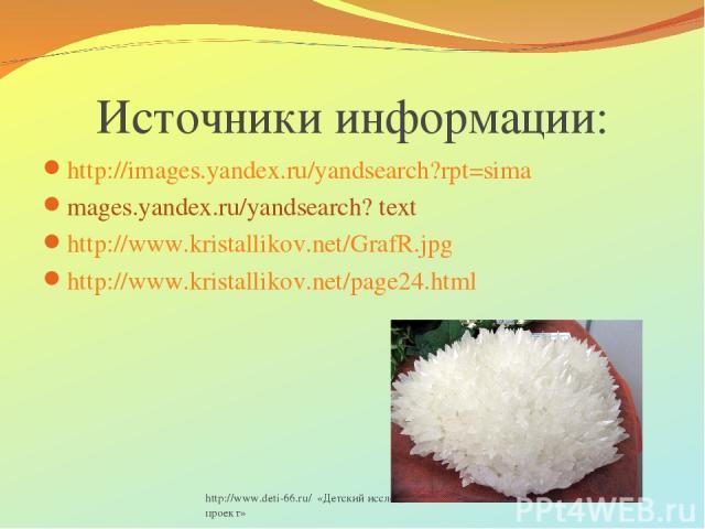 http://www.deti-66.ru/ «Детский исследовательский проект» Источники информации: http://images.yandex.ru/yandsearch?rpt=sima mages.yandex.ru/yandsearch? text http://www.kristallikov.net/GrafR.jpg http://www.kristallikov.net/page24.html http://www.det…