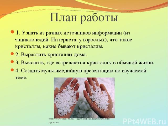http://www.deti-66.ru/ «Детский исследовательский проект» План работы 1. Узнать из разных источников информации (из энциклопедий, Интернета, у взрослых), что такое кристаллы, какие бывают кристаллы. 2. Вырастить кристаллы дома. 3. Выяснить, где встр…