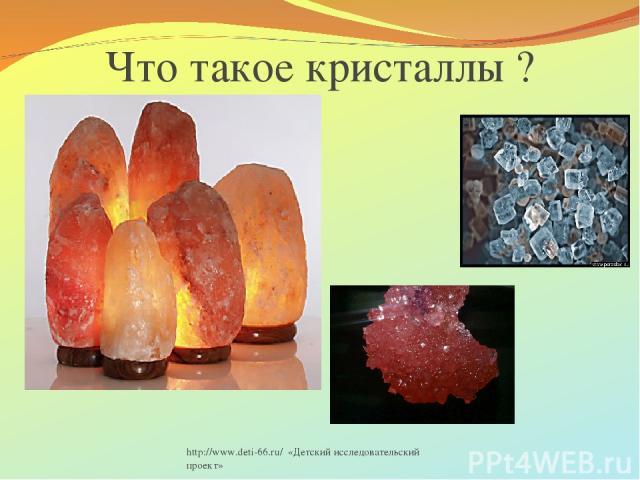 http://www.deti-66.ru/ «Детский исследовательский проект» Что такое кристаллы ? http://www.deti-66.ru/ «Детский исследовательский проект»