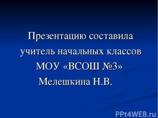 Презентацию составила учитель начальных классов МОУ «ВСОШ №3» Мелешкина Н.В.